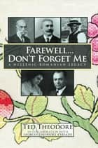 Farewell...Don't Forget me - A Hellenic-Romanian Legacy ebook by Ted Theodore