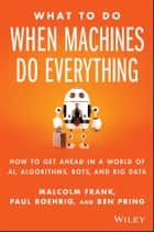 What To Do When Machines Do Everything - How to Get Ahead in a World of AI, Algorithms, Bots, and Big Data ebook by Malcolm Frank, Paul Roehrig, Ben Pring