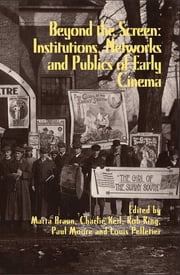 Beyond the Screen - Institutions, Networks, and Publics of Early Cinema ebook by Marta Braun,Charles Keil,Rob King,Paul S. Moore,Louis Pelletier