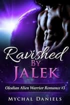Ravished By Jalek - Olodian Alien Warrior Romance, #3 ebook by Mychal Daniels