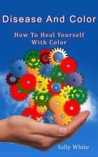 Disease And Color: How To Heal Yourself With Color ebook by Sally White
