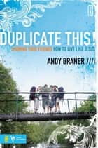 Duplicate This! - Showing Your Friends How to Live Like Jesus ebook by Andy Braner