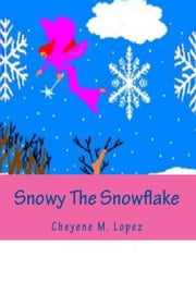 Snowy The Snowflake - The Joys And Peace Of Christmas ebook by Cheyene Montana Lopez