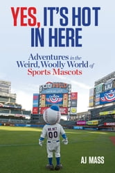 Yes, It's Hot in Here - Adventures in the Weird, Woolly World of Sports Mascots ebook by AJ Mass
