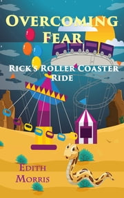 Overcoming Fear - Rick's Roller Coaster Ride ebook by Edith Morris
