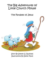 The Big Adventures of Little Church Mouse - The Parables of Jesus ebook by Steven G. Bushnell