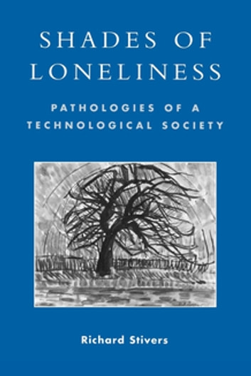 Shades of Loneliness - Pathologies of a Technological Society ebook by Richard Stivers