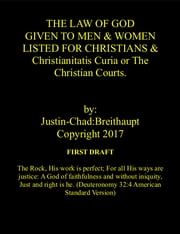 THE LAW OF GOD GIVEN TO MEN & WOMEN LISTED FOR CHRISTIANS & Christianitatis Curia or The Christian Courts First Draft ebook by Justin-Chad:Breithaupt