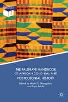 The Palgrave Handbook of African Colonial and Postcolonial History ebook by Martin S. Shanguhyia, Toyin Falola