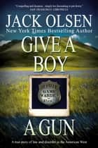 Give a Boy a Gun - A True Story of Law and Disorder in the American West ebook by Jack Olsen