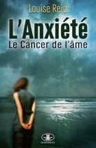 L'Anxiété - Le Cancer de l'âme ebook by Louise Reid