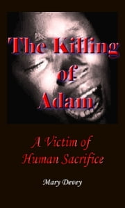 The Killing of Adam: A Victim of Human Sacrifice ebook by Mary Devey