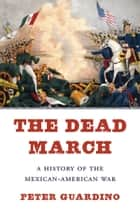 The Dead March - A History of the Mexican-American War ebook by Peter Guardino
