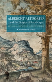 Albrecht Altdorfer and the Origins of Landscape - Revised and Expanded Second Edition ebook by Christopher S. Wood