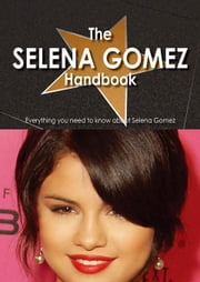 The Selena Gomez Handbook - Everything you need to know about Selena Gomez ebook by Batchelder, Tanya
