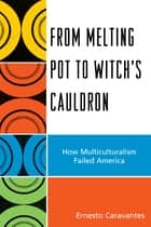 From Melting Pot to Witch's Cauldron - How Multiculturalism Failed America ebook by Ernesto Caravantes