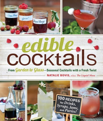 Edible Cocktails - From Garden to Glass - Seasonal Cocktails with a Fresh Twist ebook by Natalie Bovis