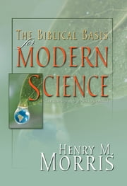 The Biblical Basis for Modern Science - The Revised and Updated Classic ebook by Dr. Henry M. Morris