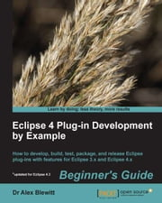 Eclipse 4 Plug-in Development by Example Beginner's Guide ebook by Dr. Alex Blewitt