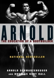 Arnold - The Education of a Bodybuilder ebook by Arnold Schwarzenegger