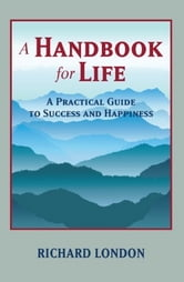 A Handbook for Life - A Practical Guide to Success and Happiness ebook by Richard London