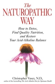 The Naturopathic Way: How to Detox, Find Quality Nutrition, and Restore Your Acid-Alkaline Balance - How to Detox, Find Quality Nutrition, and Restore Your Acid-Alkaline Balance ebook by Christopher Vasey, N.D.