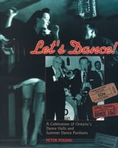 Let's Dance - A Celebration of Ontario's Dance Halls and Summer Dance Pavilions ebook by Peter Young