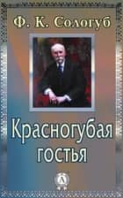 Красногубая гостья ebook by Ф. К. Сологуб