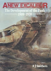 A New Excalibur - The Development of the Tank 1909-1939 ebook by A J Smithers