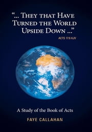 """...They That Have Turned The World Upside Down..."" Acts 17:6 KJV - A Study of the Book of Acts ebook by Faye Callahan"