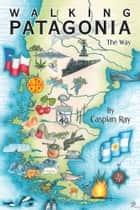 Walking Patagonia - The Way ebook by Caspian Ray