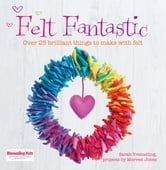 Felt Fantastic - Over 25 Brilliant Things to Make with Felt ebook by Sarah Tremelling