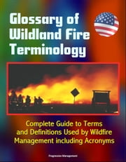 Glossary of Wildland Fire Terminology: Complete Guide to Terms and Definitions Used by Wildfire Management including Acronyms ebook by Progressive Management