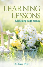 Learning Lessons: Gardening With Nature ebook by Roger Wyer