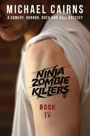 Ninja Zombie Killers IV - A Comedy, Horror, Rock and Roll Odyssey ebook by Michael Cairns