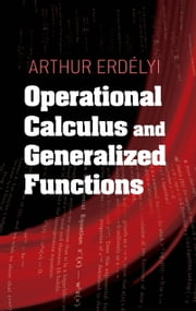 Operational Calculus and Generalized Functions ebook by Arthur Erdelyi