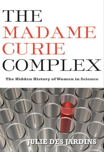 The Madame Curie Complex - The Hidden History of Women in Science ebook by Julie Des Jardins