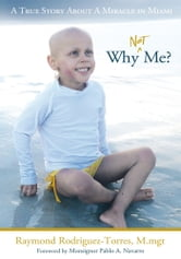 Why Not Me? - A True Story About A Miracle in Miami ebook by Rodriguez-Torres M.mgt, Raymond
