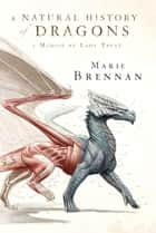 A Natural History of Dragons - A Memoir by Lady Trent 電子書籍 by Marie Brennan