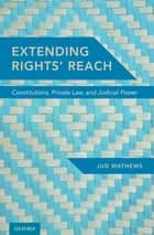 Extending Rights' Reach - Constitutions, Private Law, and Judicial Power ebook by Jud Mathews