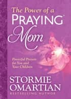 The Power of a Praying® Mom - Powerful Prayers for You and Your Children ebook by Stormie Omartian