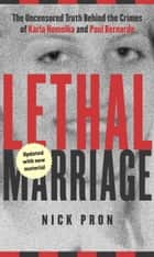 Lethal Marriage - The Uncensored Truth Behind the Crimes of Paul Bernardo and Karla Homolka ebook by Nick Pron