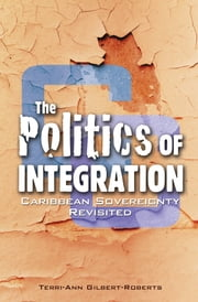 The Politics of Integration: Caribbean Sovereignty Revisited ebook by Terri-Ann Gilbert Roberts