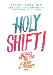 Holy Shift! - 365 Daily Meditations from A Course in Miracles ebook by Robert Holden PhD