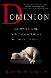 Dominion - The Power of Man, the Suffering of Animals, and the Call to Mercy ebook by Matthew Scully