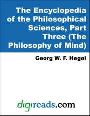 The Encyclopedia of the Philosophical Sciences, Part Three (The Philosophy of Mind) ebook by Hegel, Georg W. F.