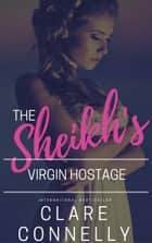 The Sheikh's Virgin Hostage ebook by Clare Connelly