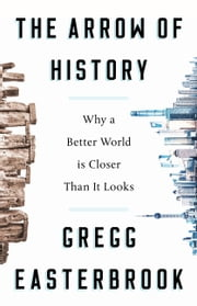 The Arrow of History - Why a Better World Is Closer Than It Looks ebook by Gregg Easterbrook