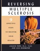 Reversing Multiple Sclerosis: 9 Effective Steps to Recover Your Health ebook by Pepe, Celeste; Hammond, Lisa