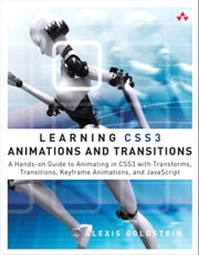 Learning CSS3 Animations and Transitions - A Hands-on Guide to Animating in CSS3 with Transforms, Transitions, Keyframes, and JavaScript ebook by Alexis Goldstein